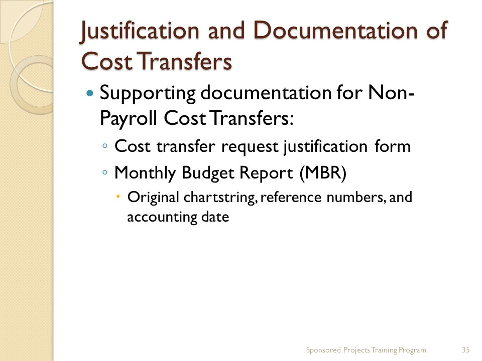 Justification and Documentation of Cost Transfers Sponsored Projects Training Program35 Supporting documentation for Non- Payroll Cost Transfers: ◦ Cost transfer request justification form ◦ Monthly Budget Report (MBR)  Original chartstring, reference numbers, and accounting date