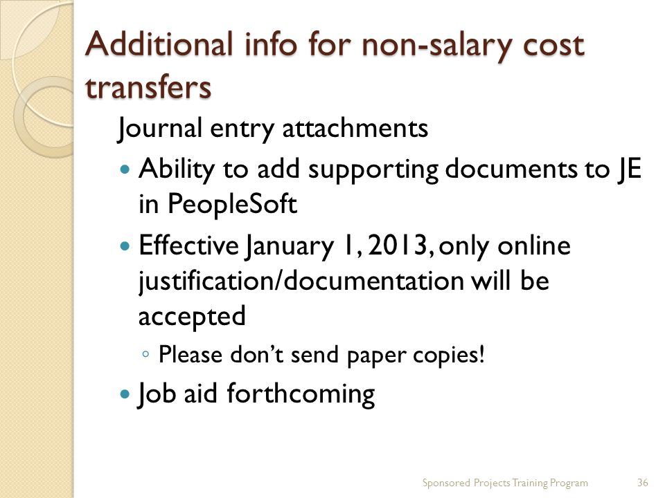 Additional info for non-salary cost transfers Journal entry attachments Ability to add supporting documents to JE in PeopleSoft Effective January 1, 2013, only online justification/documentation will be accepted ◦ Please don't send paper copies.