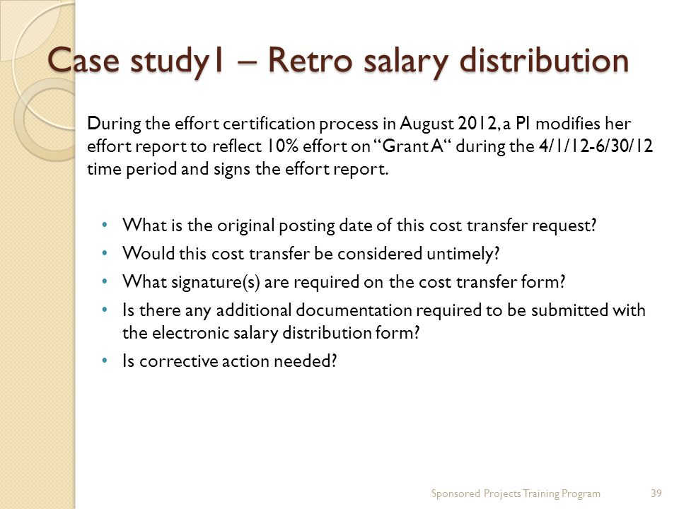 Case study1 – Retro salary distribution Sponsored Projects Training Program39 During the effort certification process in August 2012, a PI modifies he