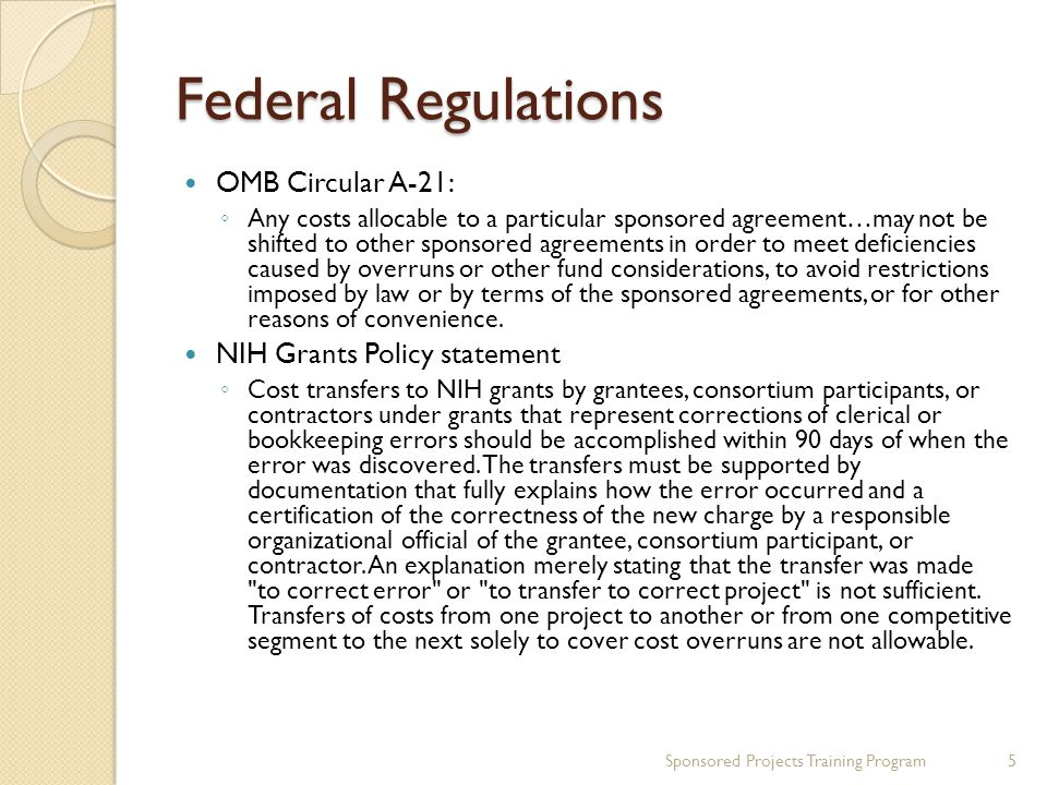 Federal Regulations OMB Circular A-21: ◦ Any costs allocable to a particular sponsored agreement…may not be shifted to other sponsored agreements in order to meet deficiencies caused by overruns or other fund considerations, to avoid restrictions imposed by law or by terms of the sponsored agreements, or for other reasons of convenience.