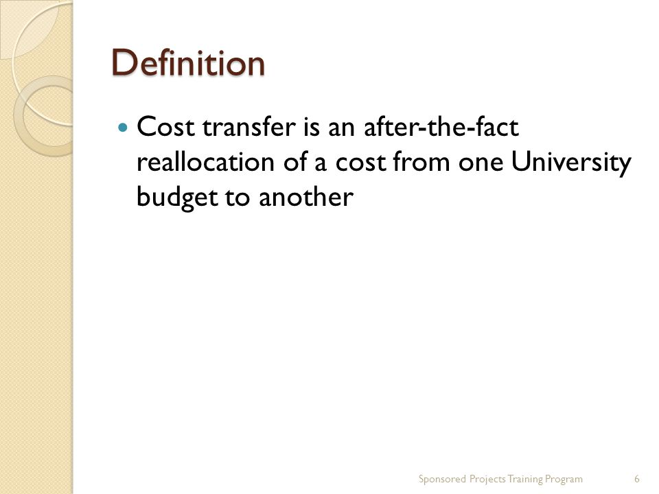 Definition Cost transfer is an after-the-fact reallocation of a cost from one University budget to another Sponsored Projects Training Program6