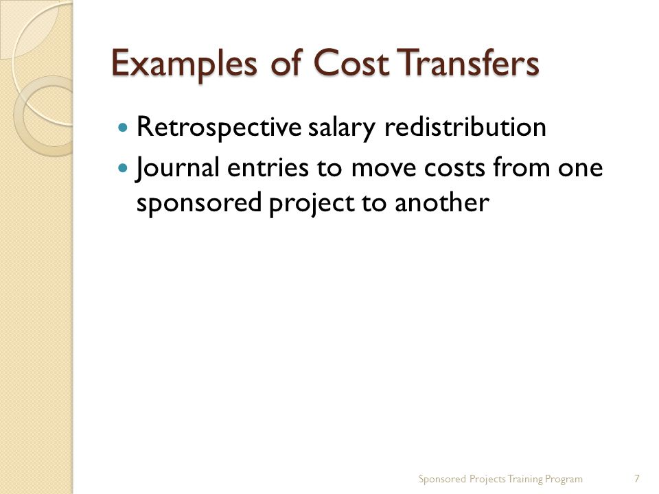 Examples of Cost Transfers Retrospective salary redistribution Journal entries to move costs from one sponsored project to another Sponsored Projects