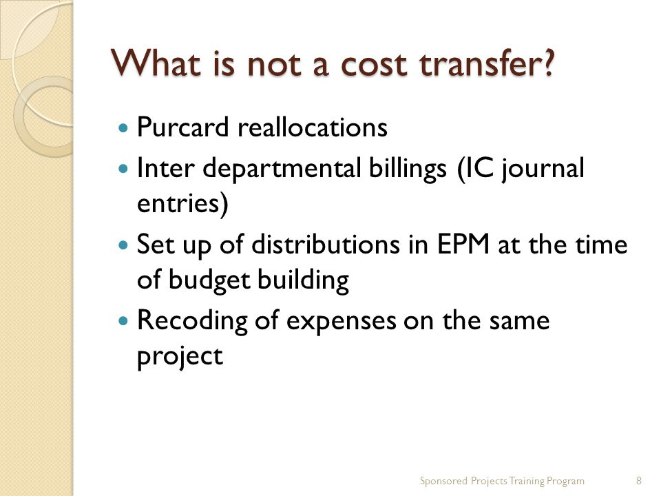 What is not a cost transfer? Purcard reallocations Inter departmental billings (IC journal entries) Set up of distributions in EPM at the time of budg