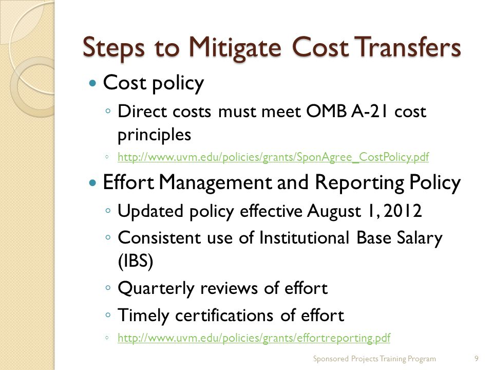 Steps to Mitigate Cost Transfers Grants Management Best Practices ◦ Guarantee funding/advance accounts ◦ Setup ◦ Management ◦ Closeout Use of unrestricted funds or departmental suspense in some instances SPA grant financial management website: http://www.uvm.edu/spa/?Page=awards.ht ml http://www.uvm.edu/spa/?Page=awards.ht ml Sponsored Projects Training Program10