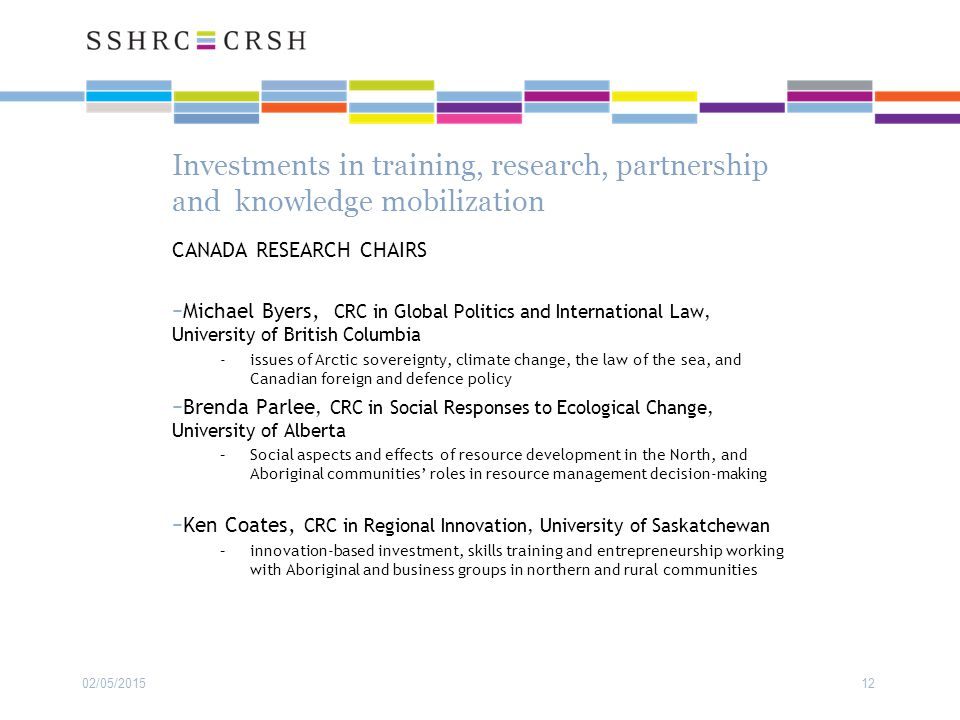 Investments in training, research, partnership and knowledge mobilization CANADA RESEARCH CHAIRS −Michael Byers, CRC in Global Politics and International Law, University of British Columbia - issues of Arctic sovereignty, climate change, the law of the sea, and Canadian foreign and defence policy −Brenda Parlee, CRC in Social Responses to Ecological Change, University of Alberta –Social aspects and effects of resource development in the North, and Aboriginal communities' roles in resource management decision-making −Ken Coates, CRC in Regional Innovation, University of Saskatchewan –innovation-based investment, skills training and entrepreneurship working with Aboriginal and business groups in northern and rural communities 02/05/201512