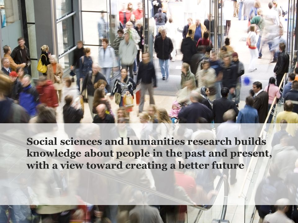 2 Social sciences and humanities research builds knowledge about people in the past and present, with a view toward creating a better future