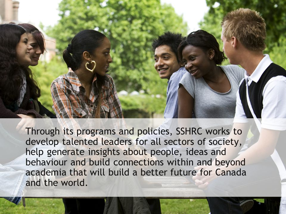 4 Through its programs and policies, SSHRC works to develop talented leaders for all sectors of society, help generate insights about people, ideas an