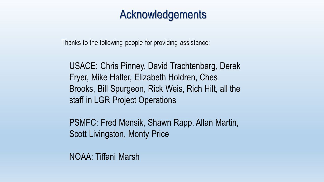 Acknowledgements Thanks to the following people for providing assistance: USACE: Chris Pinney, David Trachtenbarg, Derek Fryer, Mike Halter, Elizabeth Holdren, Ches Brooks, Bill Spurgeon, Rick Weis, Rich Hilt, all the staff in LGR Project Operations PSMFC: Fred Mensik, Shawn Rapp, Allan Martin, Scott Livingston, Monty Price NOAA: Tiffani Marsh
