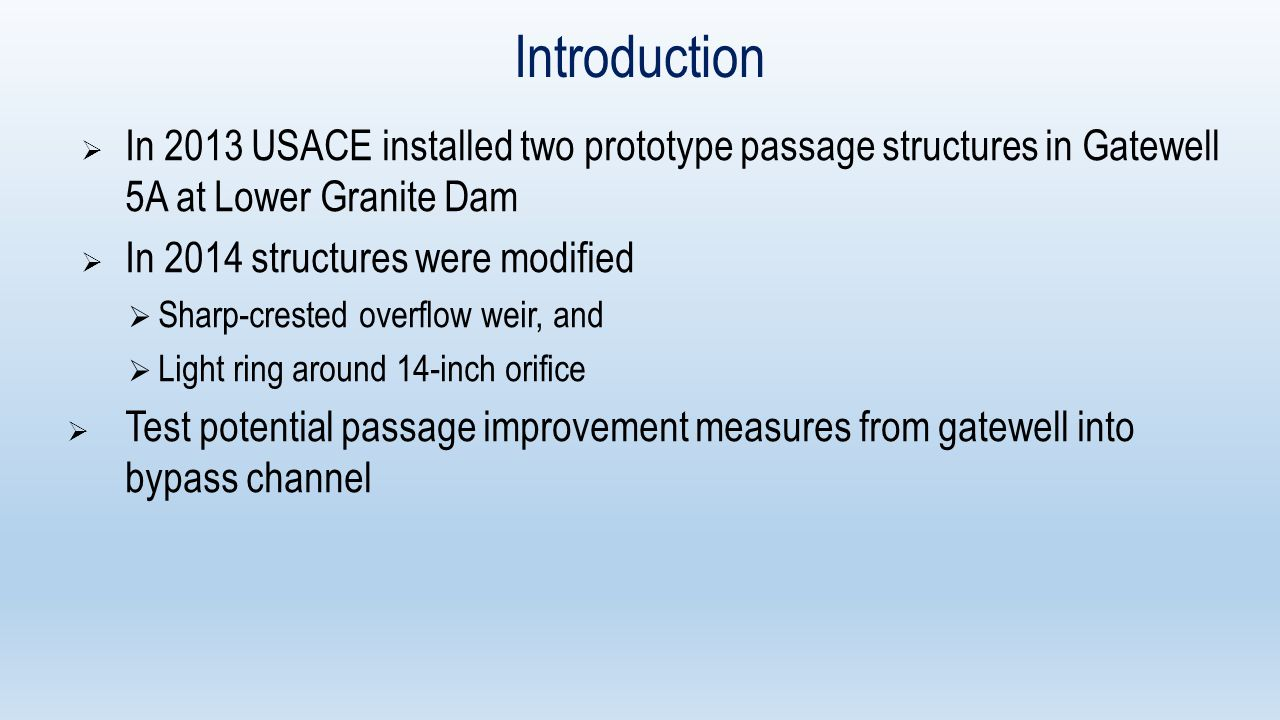  In 2013 USACE installed two prototype passage structures in Gatewell 5A at Lower Granite Dam  In 2014 structures were modified  Sharp-crested overflow weir, and  Light ring around 14-inch orifice  Test potential passage improvement measures from gatewell into bypass channel Introduction