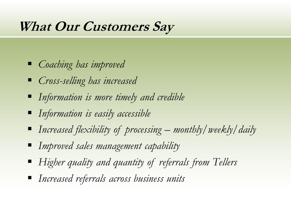 What Our Customers Say  Coaching has improved  Cross-selling has increased  Information is more timely and credible  Information is easily accessible  Increased flexibility of processing – monthly/weekly/daily  Improved sales management capability  Higher quality and quantity of referrals from Tellers  Increased referrals across business units