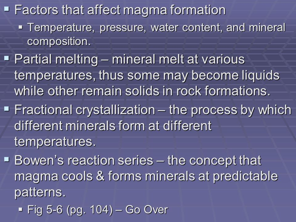  Factors that affect magma formation  Temperature, pressure, water content, and mineral composition.