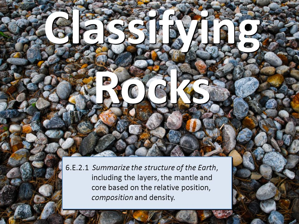 Classifying Rocks 6.E.2.1 Summarize the structure of the Earth, including the layers, the mantle and core based on the relative position, composition