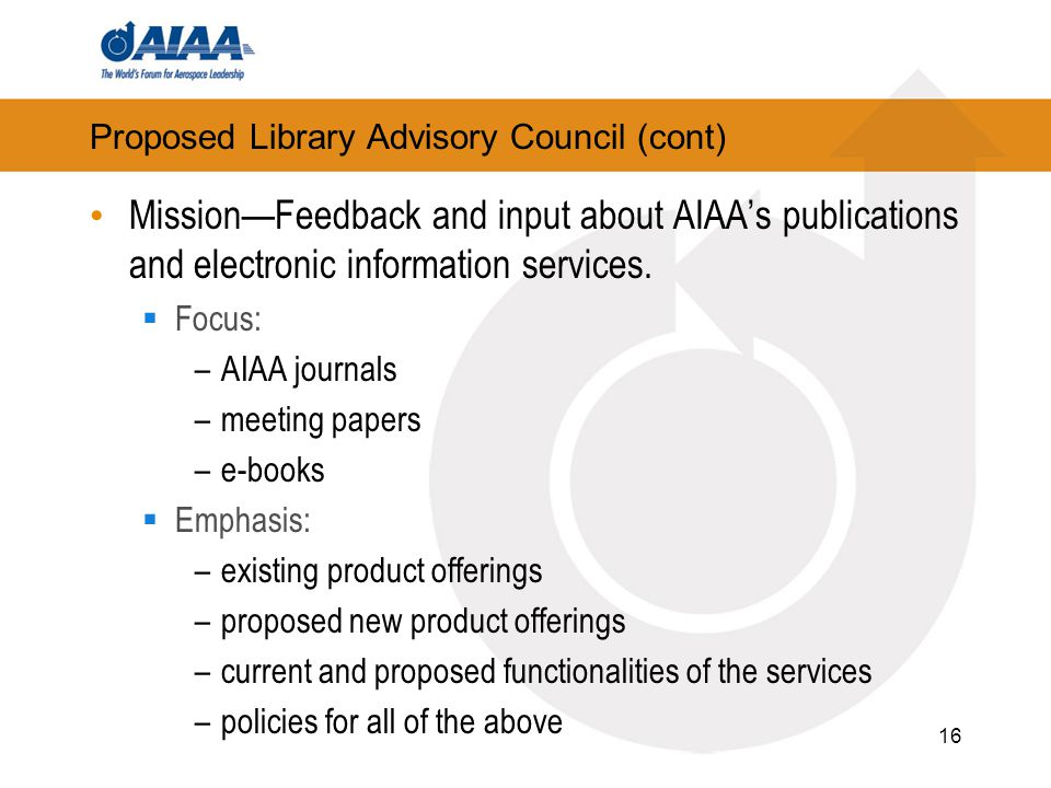Proposed Library Advisory Council (cont) Mission—Feedback and input about AIAA's publications and electronic information services.  Focus: –AIAA jour