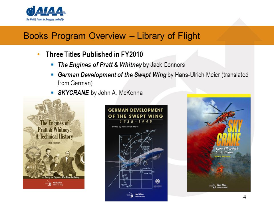 4 Books Program Overview – Library of Flight Three Titles Published in FY2010  The Engines of Pratt & Whitney by Jack Connors  German Development of
