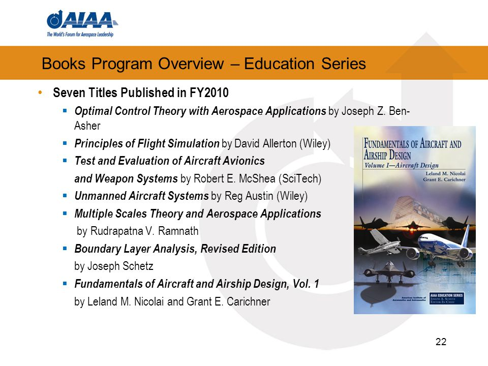 Books Program Overview – Education Series Seven Titles Published in FY2010  Optimal Control Theory with Aerospace Applications by Joseph Z. Ben- Ashe