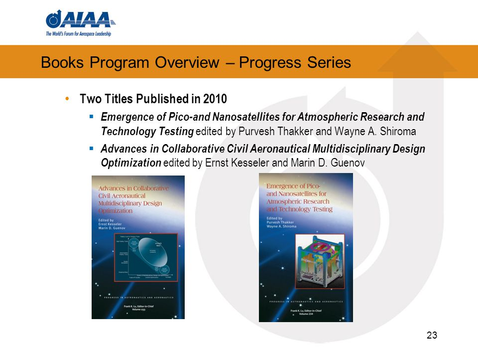 23 Books Program Overview – Progress Series Two Titles Published in 2010  Emergence of Pico-and Nanosatellites for Atmospheric Research and Technology Testing edited by Purvesh Thakker and Wayne A.