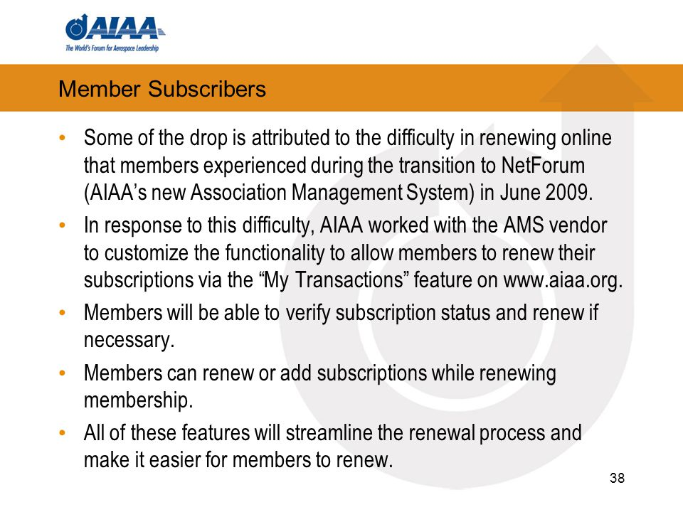 Member Subscribers Some of the drop is attributed to the difficulty in renewing online that members experienced during the transition to NetForum (AIAA's new Association Management System) in June 2009.