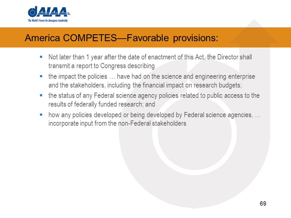 America COMPETES—Favorable provisions:  Not later than 1 year after the date of enactment of this Act, the Director shall transmit a report to Congress describing  the impact the policies … have had on the science and engineering enterprise and the stakeholders, including the financial impact on research budgets;  the status of any Federal science agency policies related to public access to the results of federally funded research; and  how any policies developed or being developed by Federal science agencies, … incorporate input from the non-Federal stakeholders 69