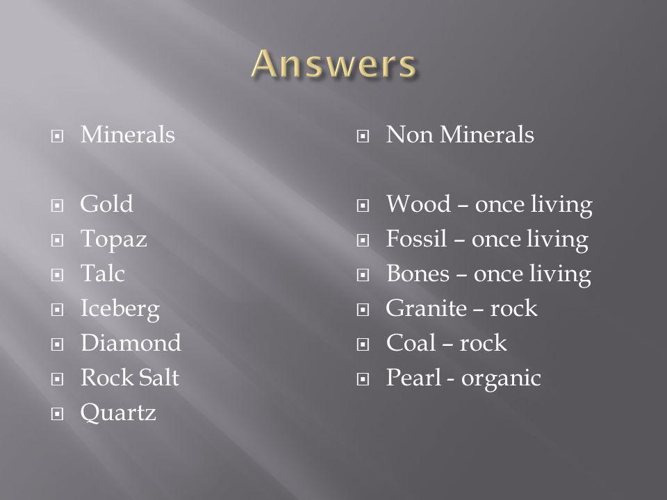  Minerals  Gold  Topaz  Talc  Iceberg  Diamond  Rock Salt  Quartz  Non Minerals  Wood – once living  Fossil – once living  Bones – once living  Granite – rock  Coal – rock  Pearl - organic