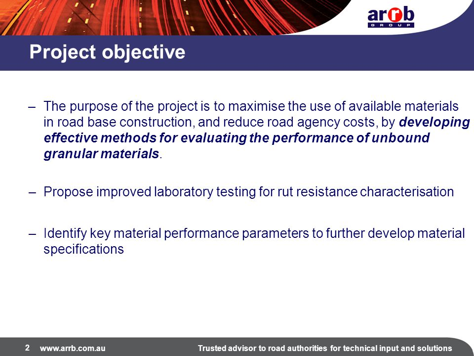www.arrb.com.auTrusted advisor to road authorities for technical input and solutions 2 Project objective –The purpose of the project is to maximise the use of available materials in road base construction, and reduce road agency costs, by developing effective methods for evaluating the performance of unbound granular materials.