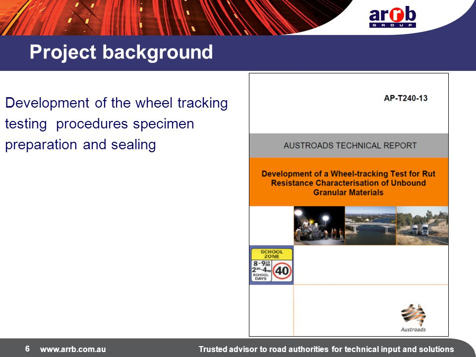 www.arrb.com.auTrusted advisor to road authorities for technical input and solutions 6 Project background Development of the wheel tracking testing procedures specimen preparation and sealing