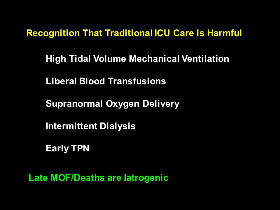 Recognition That Traditional ICU Care is Harmful High Tidal Volume Mechanical Ventilation Liberal Blood Transfusions Supranormal Oxygen Delivery Intermittent Dialysis Early TPN Late MOF/Deaths are Iatrogenic