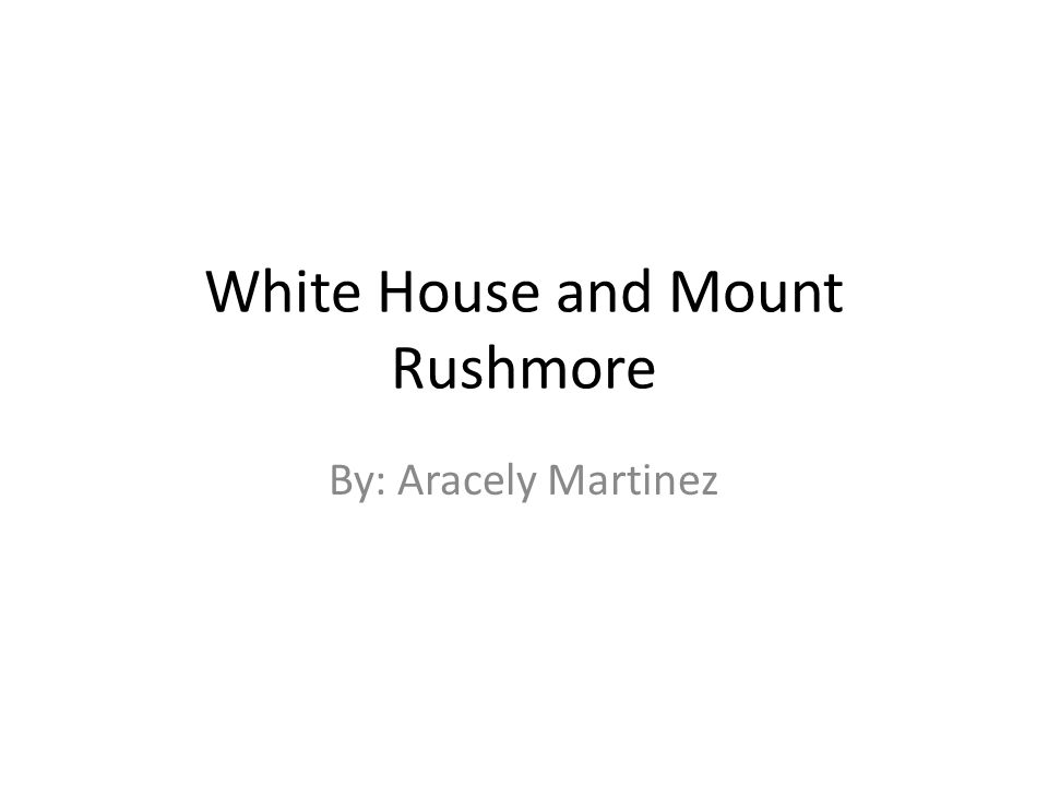 White House and Mount Rushmore By: Aracely Martinez