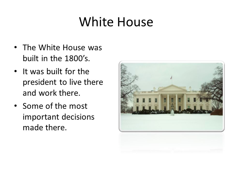 White House The White House was built in the 1800's.