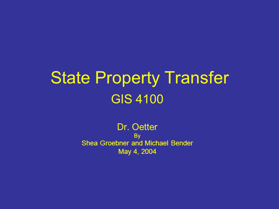 State Property Transfer GIS 4100 Dr. Oetter By Shea Groebner and Michael Bender May 4, 2004