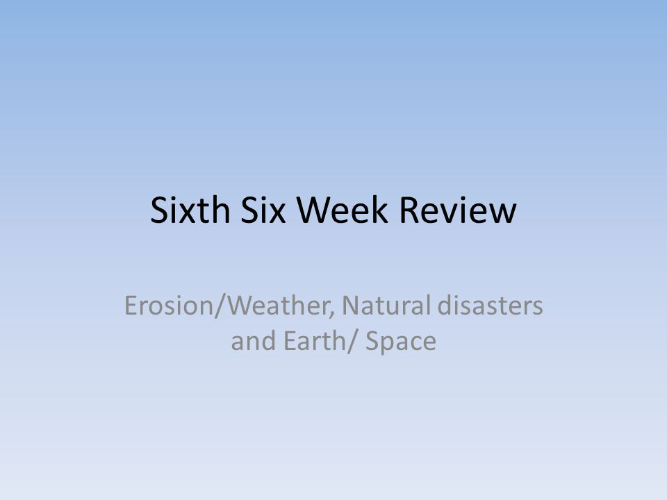 Sixth Six Week Review Erosion/Weather, Natural disasters and Earth/ Space