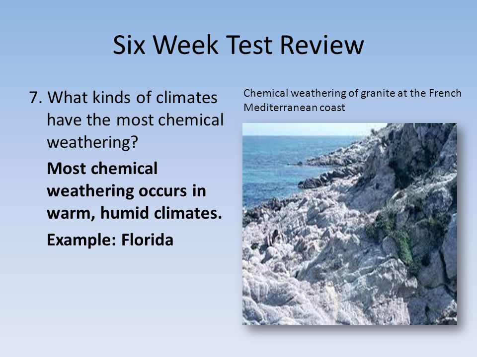Six Week Test Review 7. What kinds of climates have the most chemical weathering.
