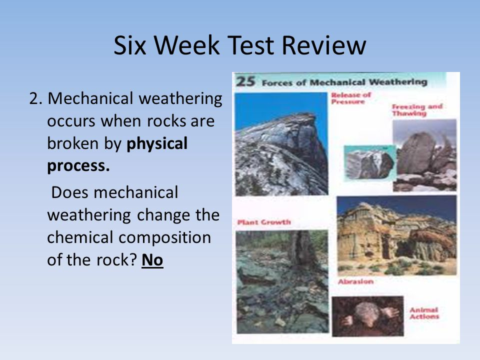 Six Week Test Review 2. Mechanical weathering occurs when rocks are broken by physical process.