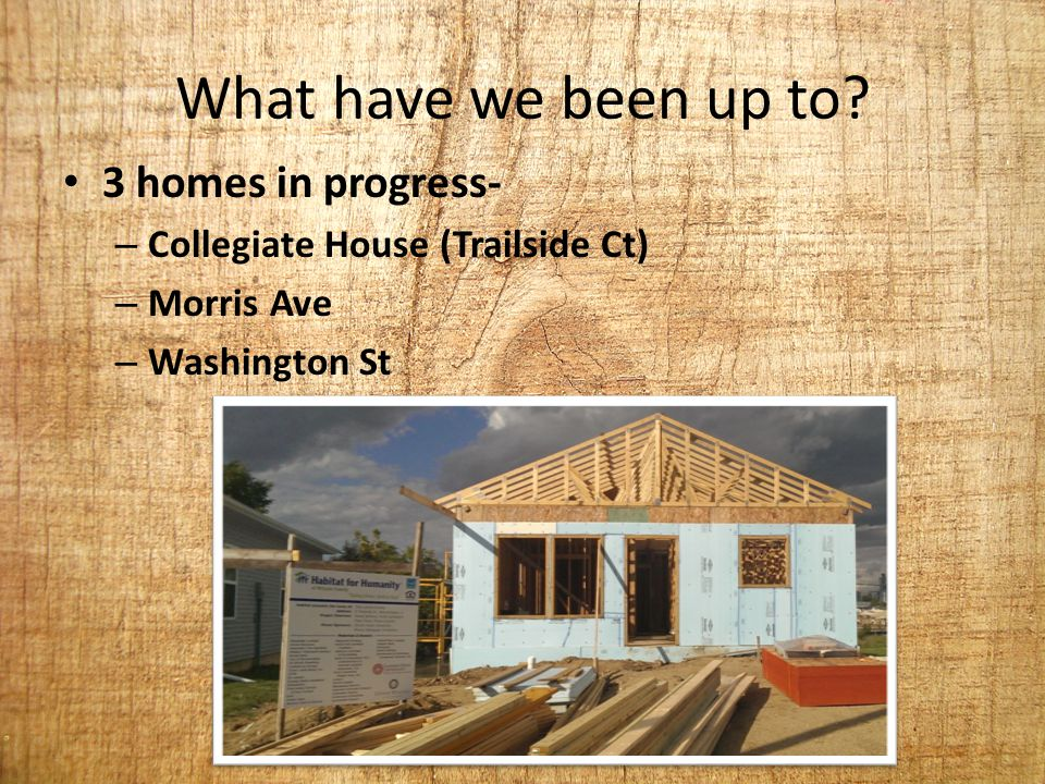 What have we been up to? 3 homes in progress- – Collegiate House (Trailside Ct) – Morris Ave – Washington St