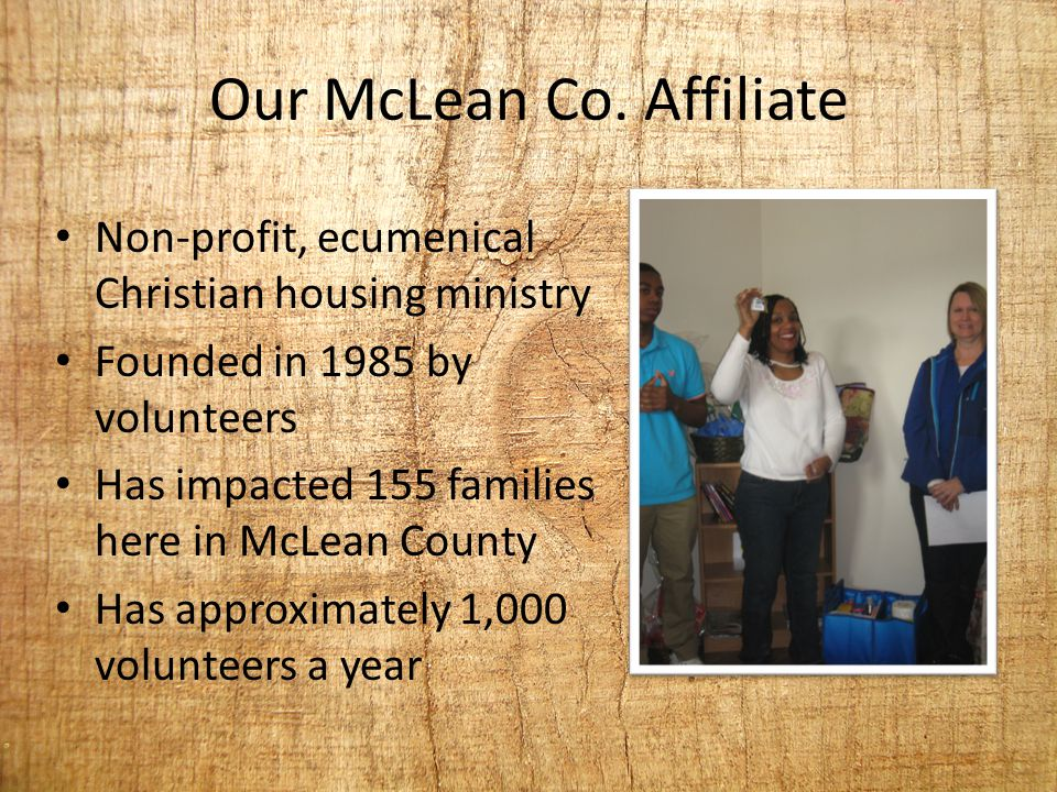 Our McLean Co. Affiliate Non-profit, ecumenical Christian housing ministry Founded in 1985 by volunteers Has impacted 155 families here in McLean Coun