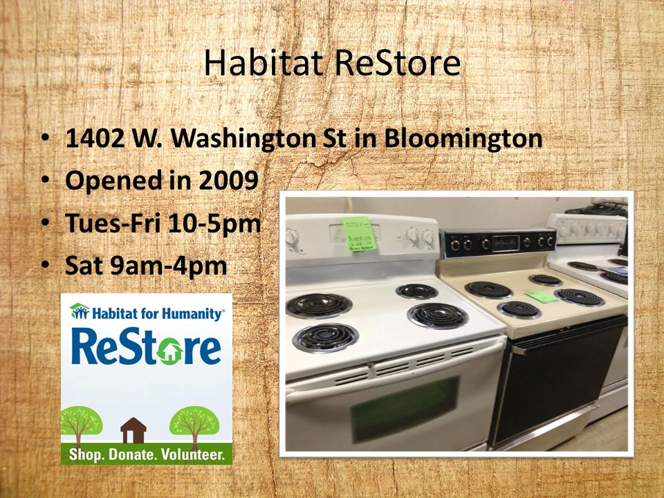 Habitat ReStore 1402 W. Washington St in Bloomington Opened in 2009 Tues-Fri 10-5pm Sat 9am-4pm