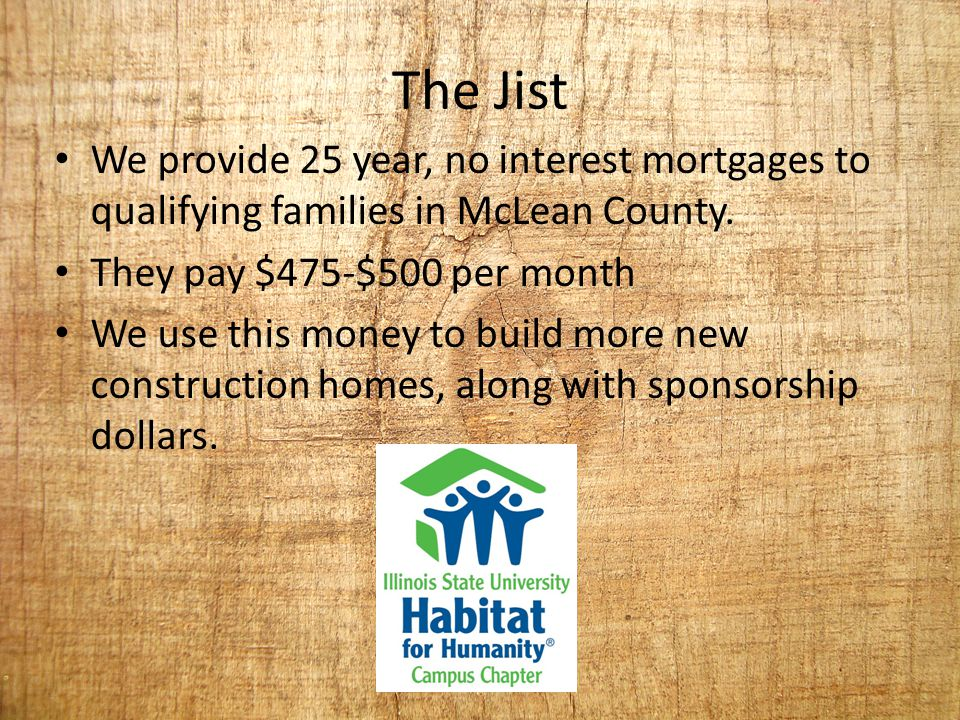 The Jist We provide 25 year, no interest mortgages to qualifying families in McLean County. They pay $475-$500 per month We use this money to build mo