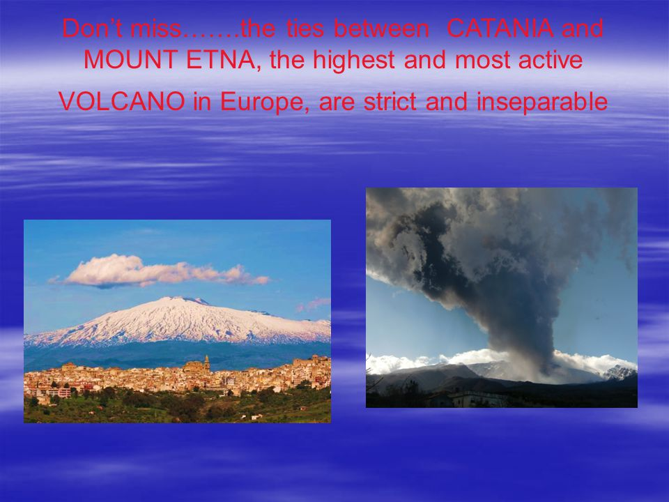 Don't miss…….the ties between CATANIA and MOUNT ETNA, the highest and most active VOLCANO in Europe, are strict and inseparable