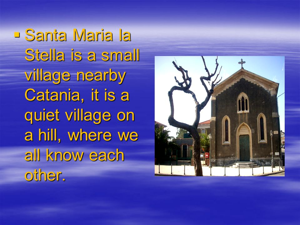  Santa Maria la Stella is a small village nearby Catania, it is a quiet village on a hill, where we all know each other.