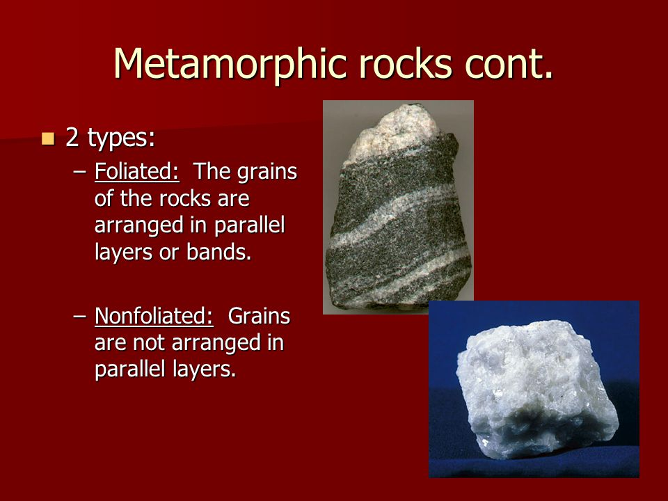 Metamorphic rocks cont. 2 types: –F–F–F–Foliated: The grains of the rocks are arranged in parallel layers or bands. –N–N–N–Nonfoliated: Grains are not