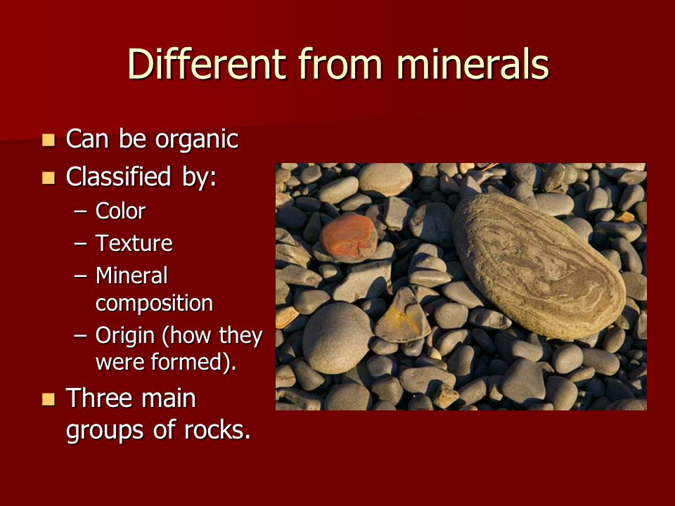 Different from minerals Can be organic Classified by: –C–C–C–Color –T–T–T–Texture –M–M–M–Mineral composition –O–O–O–Origin (how they were formed). Thr