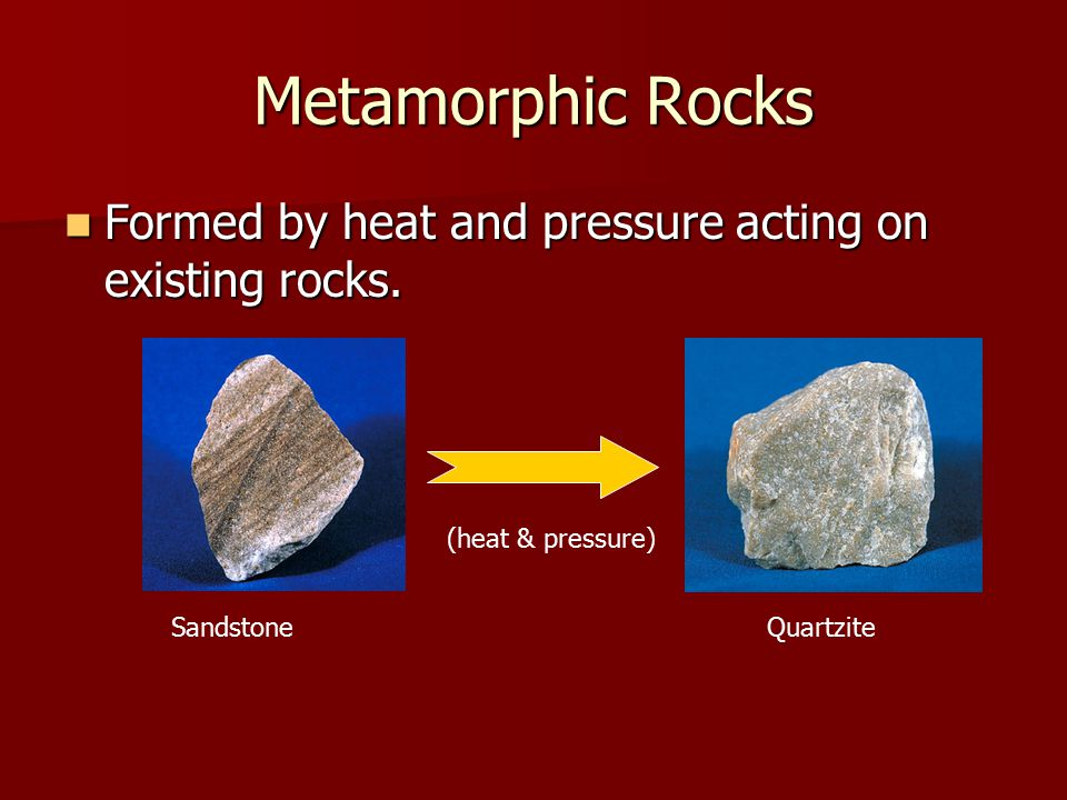 Metamorphic Rocks Formed by heat and pressure acting on existing rocks. Sandstone (heat & pressure) Quartzite