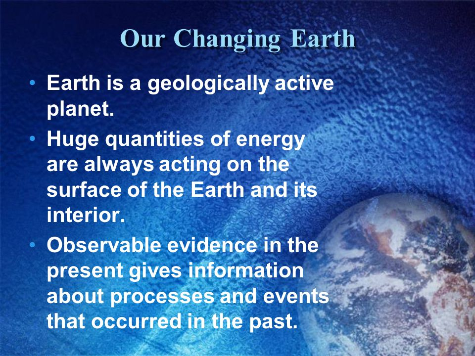 Our Changing Earth Earth is a geologically active planet.
