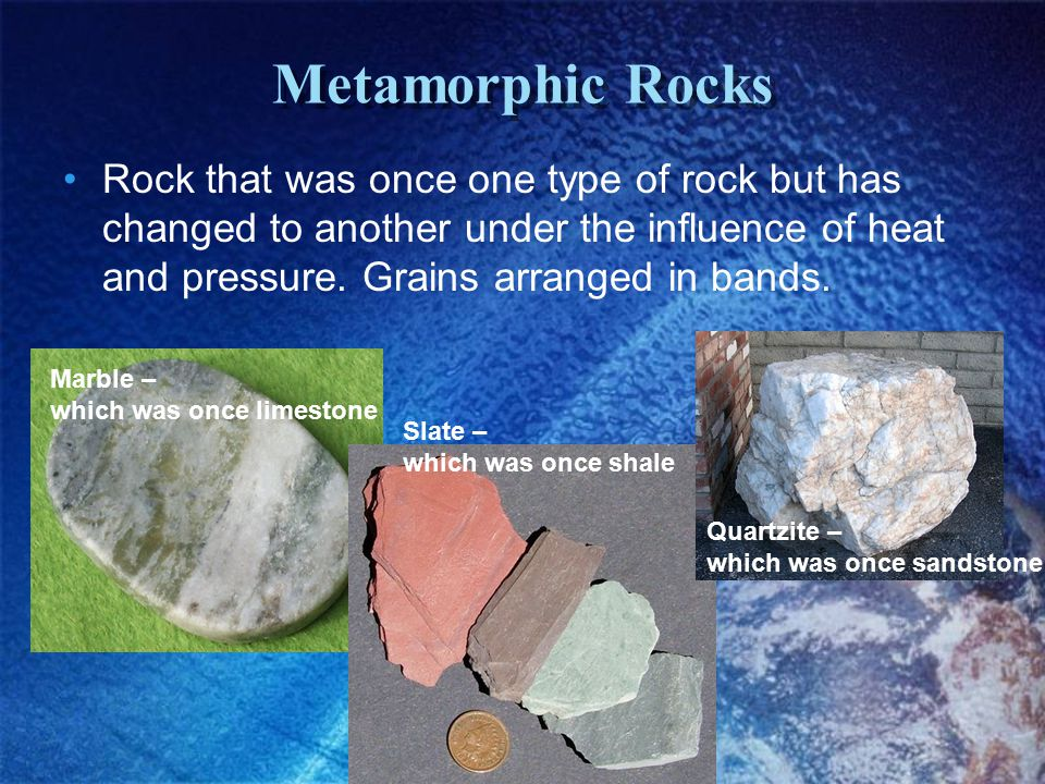 Metamorphic Rocks Rock that was once one type of rock but has changed to another under the influence of heat and pressure.