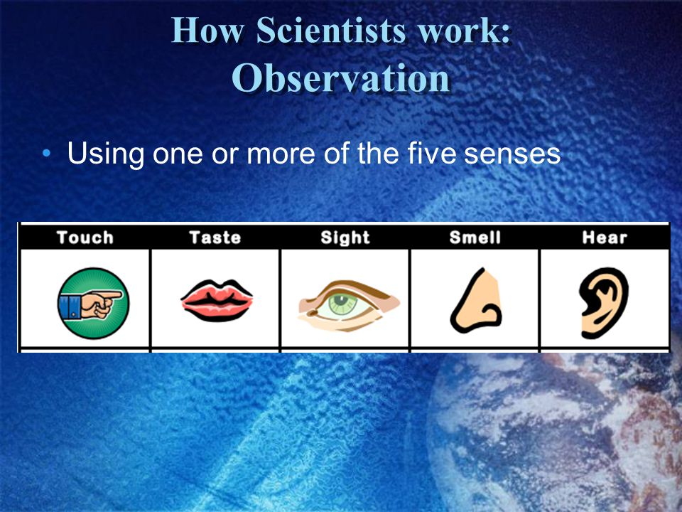 How Scientists work: Observation Using one or more of the five senses