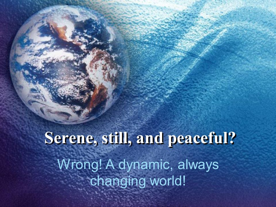 Serene, still, and peaceful Wrong! A dynamic, always changing world!