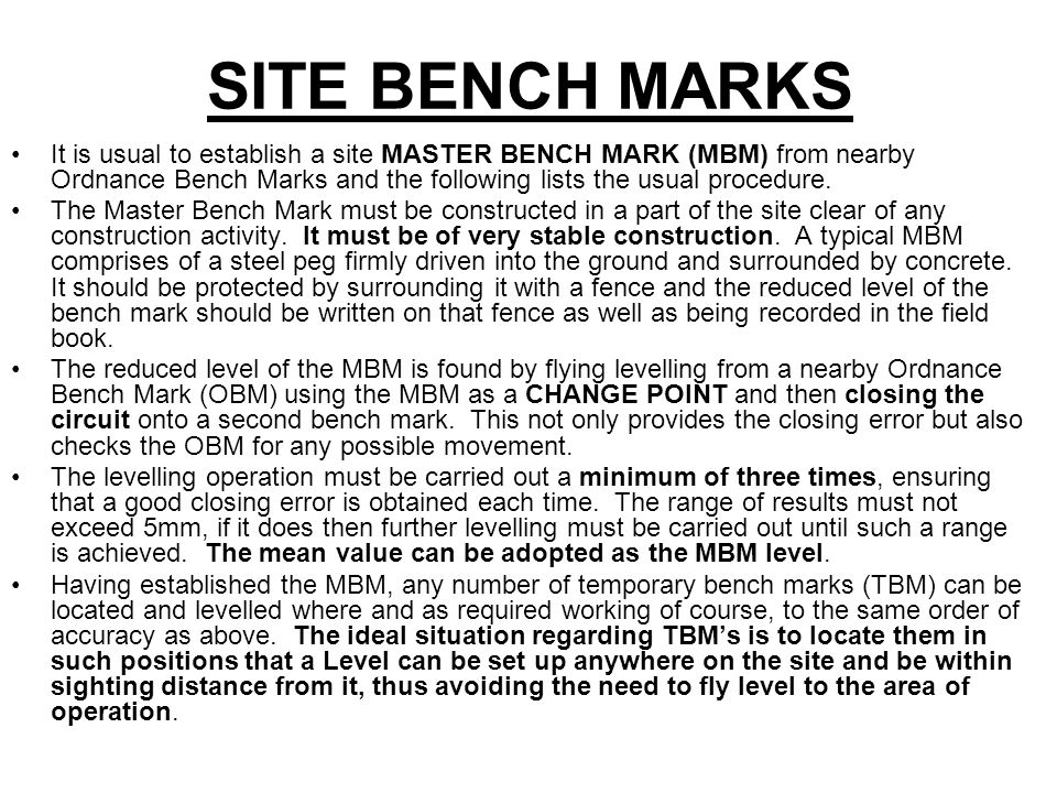 SITE BENCH MARKS It is usual to establish a site MASTER BENCH MARK (MBM) from nearby Ordnance Bench Marks and the following lists the usual procedure.