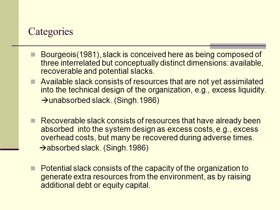 Categories Bourgeois(1981), slack is conceived here as being composed of three interrelated but conceptually distinct dimensions: available, recoverable and potential slacks.