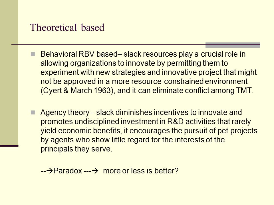 Theoretical based Behavioral RBV based– slack resources play a crucial role in allowing organizations to innovate by permitting them to experiment with new strategies and innovative project that might not be approved in a more resource-constrained environment (Cyert & March 1963), and it can eliminate conflict among TMT.