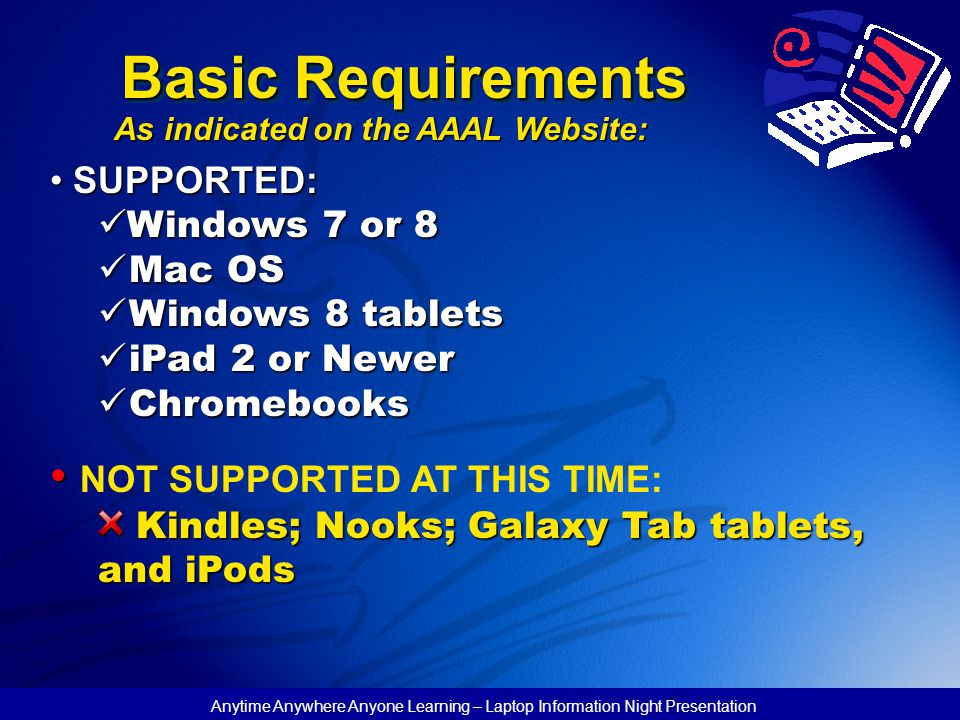 Basic Requirements As indicated on the AAAL Website: SUPPORTED: SUPPORTED: Windows 7 or 8 Windows 7 or 8 Mac OS Mac OS Windows 8 tablets Windows 8 tablets iPad 2 or Newer iPad 2 or Newer Chromebooks Chromebooks NOT SUPPORTED AT THIS TIME: Kindles; Nooks; Galaxy Tab tablets, and iPods Kindles; Nooks; Galaxy Tab tablets, and iPods