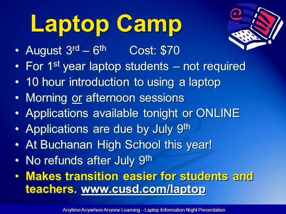 Anytime Anywhere Anyone Learning – Laptop Information Night Presentation Laptop Camp August 3 rd – 6 th Cost: $70 For 1 st year laptop students – not required 10 hour introduction to using a laptop Morning or afternoon sessions Applications available tonight or ONLINE Applications are due by July 9 th At Buchanan High School this year.